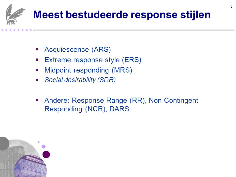 ● ● ● ●  Acquiescence (ARS)  Extreme response style (ERS)  Midpoint responding (MRS)  Social desirability (SDR)  Andere: Response Range (RR), Non Contingent Responding (NCR), DARS 6 Meest bestudeerde response stijlen
