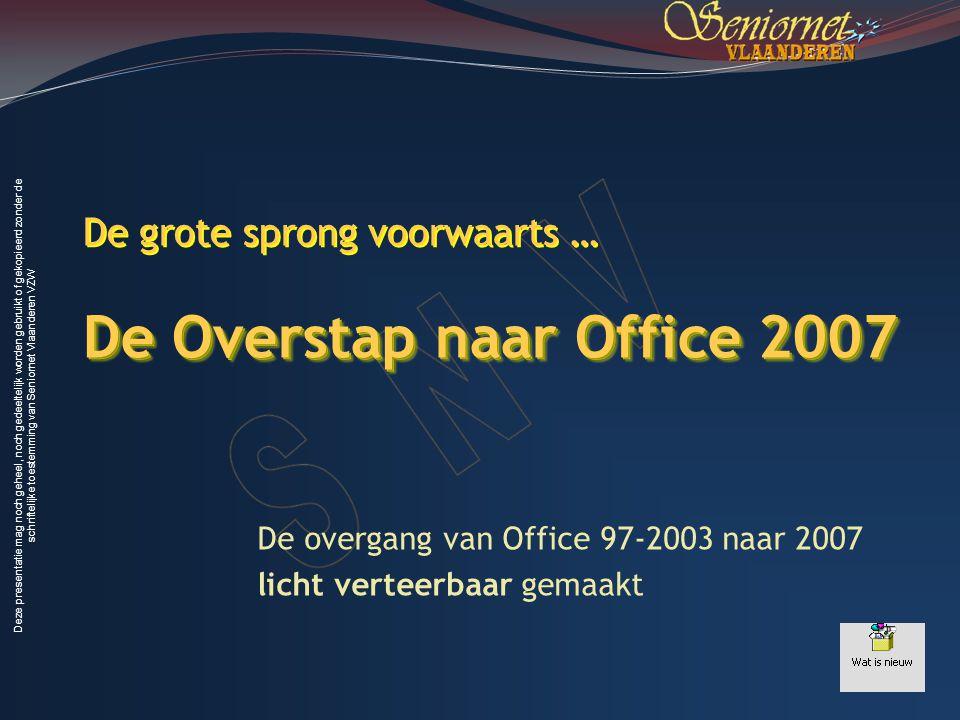 Deze presentatie mag noch geheel, noch gedeeltelijk worden gebruikt of gekopieerd zonder de schriftelijke toestemming van Seniornet Vlaanderen VZW De Overstap naar Office 2007 De grote sprong voorwaarts … De Overstap naar Office 2007 De overgang van Office 97-2003 naar 2007 licht verteerbaar gemaakt