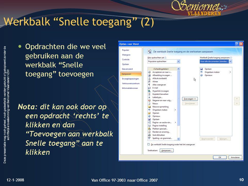 Deze presentatie mag noch geheel, noch gedeeltelijk worden gebruikt of gekopieerd zonder de schriftelijke toestemming van Seniornet Vlaanderen VZW Opdrachten die we veel gebruiken aan de werkbalk Snelle toegang toevoegen Nota: dit kan ook door op een opdracht 'rechts' te klikken en dan Toevoegen aan werkbalk Snelle toegang aan te klikken Werkbalk Snelle toegang (2) 12-1-2008 10 Van Office 97-2003 naar Office 2007