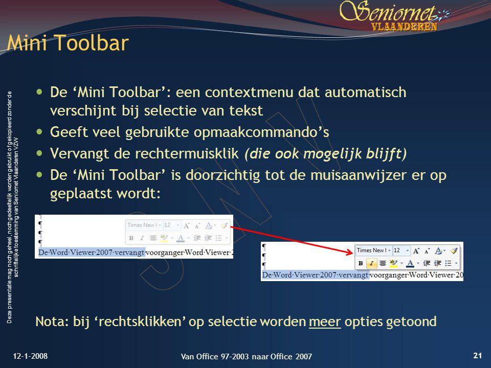 Deze presentatie mag noch geheel, noch gedeeltelijk worden gebruikt of gekopieerd zonder de schriftelijke toestemming van Seniornet Vlaanderen VZW De 'Mini Toolbar': een contextmenu dat automatisch verschijnt bij selectie van tekst Geeft veel gebruikte opmaakcommando's Vervangt de rechtermuisklik (die ook mogelijk blijft) De 'Mini Toolbar' is doorzichtig tot de muisaanwijzer er op geplaatst wordt: Nota: bij 'rechtsklikken' op selectie worden meer opties getoond Mini Toolbar 12-1-2008 21 Van Office 97-2003 naar Office 2007