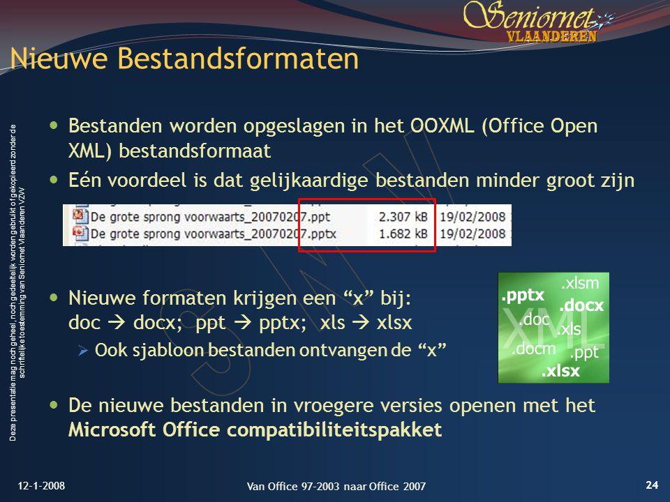 Deze presentatie mag noch geheel, noch gedeeltelijk worden gebruikt of gekopieerd zonder de schriftelijke toestemming van Seniornet Vlaanderen VZW Bestanden worden opgeslagen in het OOXML (Office Open XML) bestandsformaat Eén voordeel is dat gelijkaardige bestanden minder groot zijn Nieuwe formaten krijgen een x bij: doc  docx; ppt  pptx; xls  xlsx  Ook sjabloon bestanden ontvangen de x De nieuwe bestanden in vroegere versies openen met het Microsoft Office compatibiliteitspakket Nieuwe Bestandsformaten 12-1-2008 24 Van Office 97-2003 naar Office 2007