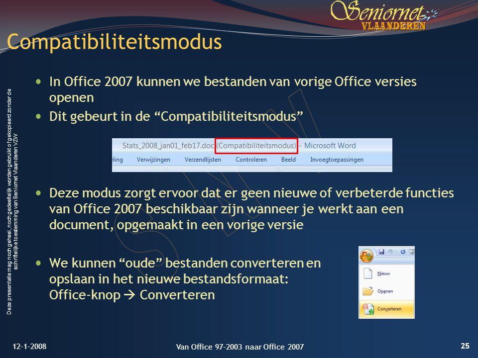 Deze presentatie mag noch geheel, noch gedeeltelijk worden gebruikt of gekopieerd zonder de schriftelijke toestemming van Seniornet Vlaanderen VZW In Office 2007 kunnen we bestanden van vorige Office versies openen Dit gebeurt in de Compatibiliteitsmodus Deze modus zorgt ervoor dat er geen nieuwe of verbeterde functies van Office 2007 beschikbaar zijn wanneer je werkt aan een document, opgemaakt in een vorige versie We kunnen oude bestanden converteren en opslaan in het nieuwe bestandsformaat: Office-knop  Converteren Compatibiliteitsmodus 12-1-2008 25 Van Office 97-2003 naar Office 2007