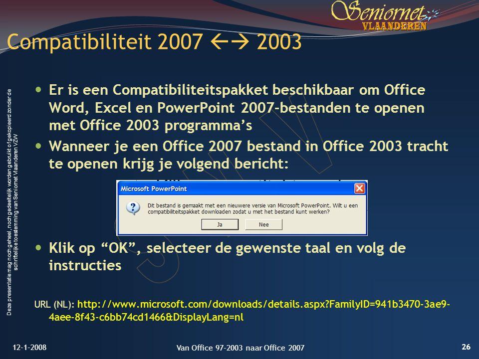 Deze presentatie mag noch geheel, noch gedeeltelijk worden gebruikt of gekopieerd zonder de schriftelijke toestemming van Seniornet Vlaanderen VZW Er is een Compatibiliteitspakket beschikbaar om Office Word, Excel en PowerPoint 2007-bestanden te openen met Office 2003 programma's Wanneer je een Office 2007 bestand in Office 2003 tracht te openen krijg je volgend bericht: Klik op OK , selecteer de gewenste taal en volg de instructies URL (NL): http://www.microsoft.com/downloads/details.aspx?FamilyID=941b3470-3ae9- 4aee-8f43-c6bb74cd1466&DisplayLang=nl Compatibiliteit 2007  2003 12-1-2008 26 Van Office 97-2003 naar Office 2007