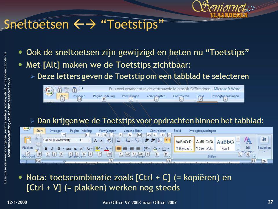 Deze presentatie mag noch geheel, noch gedeeltelijk worden gebruikt of gekopieerd zonder de schriftelijke toestemming van Seniornet Vlaanderen VZW Ook de sneltoetsen zijn gewijzigd en heten nu Toetstips Met [Alt] maken we de Toetstips zichtbaar:  Deze letters geven de Toetstip om een tabblad te selecteren  Dan krijgen we de Toetstips voor opdrachten binnen het tabblad: Nota: toetscombinatie zoals [Ctrl + C] (= kopiëren) en [Ctrl + V] (= plakken) werken nog steeds Sneltoetsen  Toetstips 12-1-2008 27 Van Office 97-2003 naar Office 2007