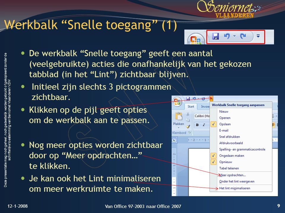 Deze presentatie mag noch geheel, noch gedeeltelijk worden gebruikt of gekopieerd zonder de schriftelijke toestemming van Seniornet Vlaanderen VZW De werkbalk Snelle toegang geeft een aantal (veelgebruikte) acties die onafhankelijk van het gekozen tabblad (in het Lint ) zichtbaar blijven.