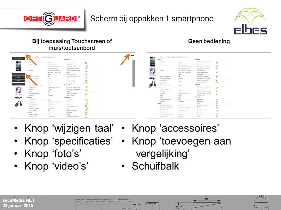 secuMedia NET 23 januari 2015 Knop 'wijzigen taal' Knop 'specificaties' Knop 'foto's' Knop 'video's' Bij toepassing Touchscreen of muis/toetsenbord Geen bediening Knop 'accessoires' Knop 'toevoegen aan vergelijking' Schuifbalk Scherm bij oppakken 1 smartphone