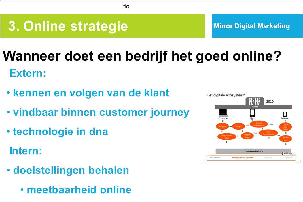 3. Online strategie tio Extern: kennen en volgen van de klant vindbaar binnen customer journey technologie in dna Intern: doelstellingen behalen meetb