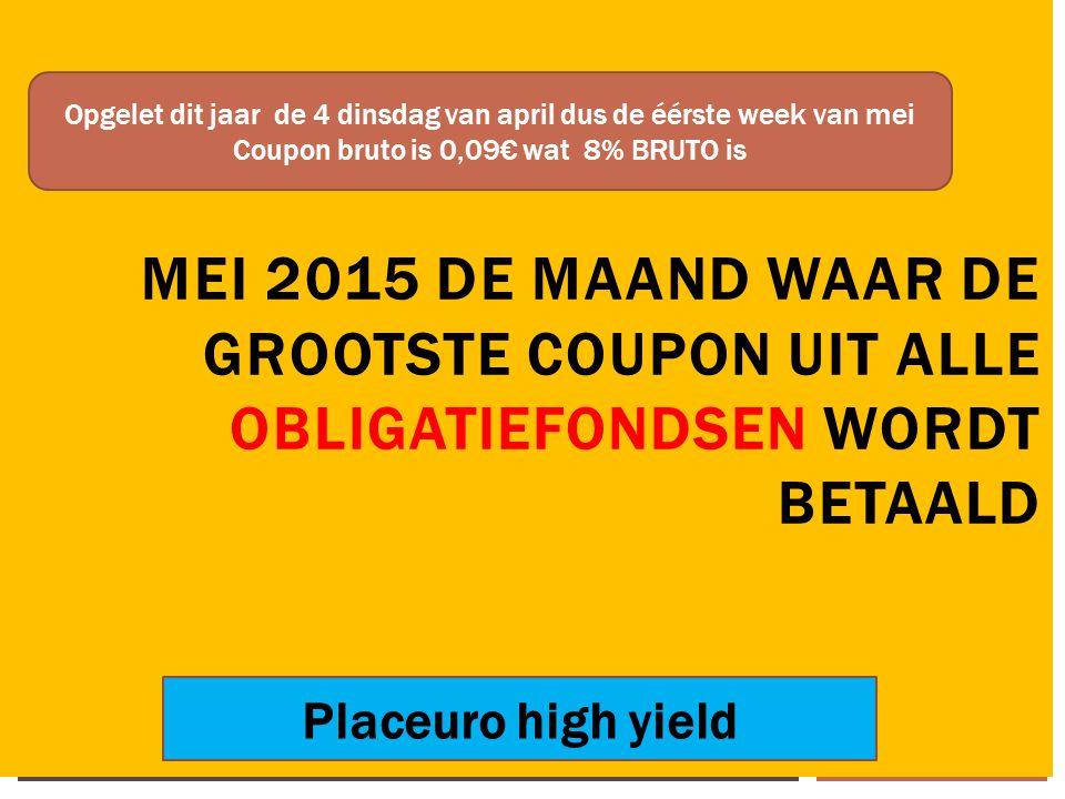 14/04/2015 29 MEI 2015 DE MAAND WAAR DE GROOTSTE COUPON UIT ALLE OBLIGATIEFONDSEN WORDT BETAALD Opgelet dit jaar de 4 dinsdag van april dus de éérste week van mei Coupon bruto is 0,09€ wat 8% BRUTO is Placeuro high yield