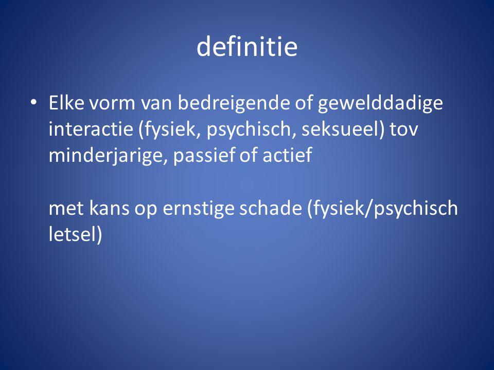 definitie Elke vorm van bedreigende of gewelddadige interactie (fysiek, psychisch, seksueel) tov minderjarige, passief of actief met kans op ernstige