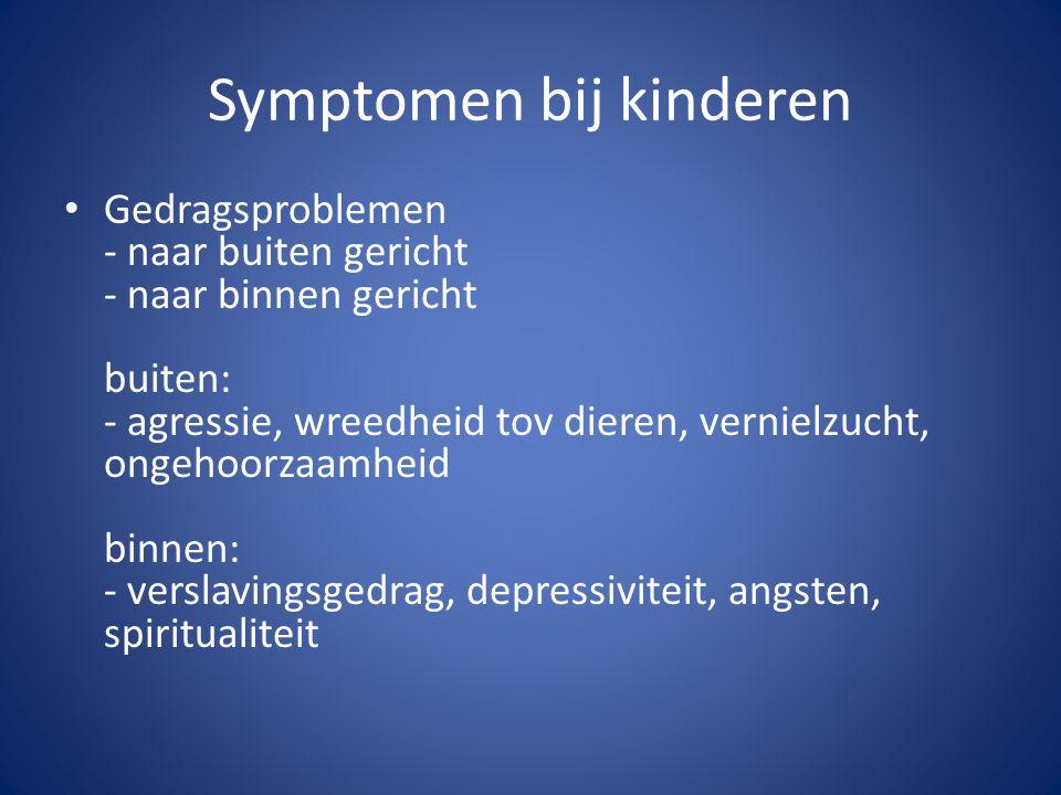 Symptomen bij kinderen Gedragsproblemen - naar buiten gericht - naar binnen gericht buiten: - agressie, wreedheid tov dieren, vernielzucht, ongehoorza
