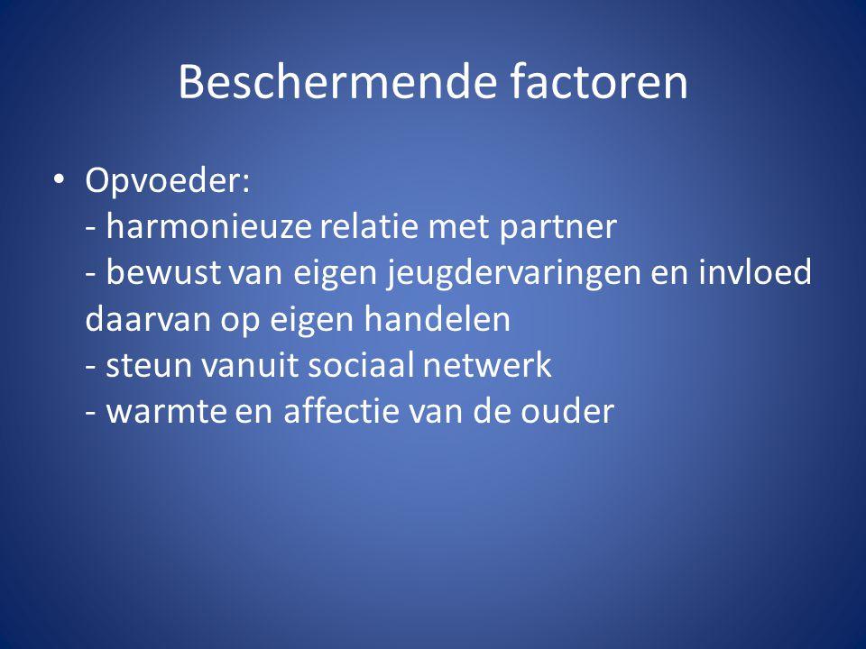 Beschermende factoren Opvoeder: - harmonieuze relatie met partner - bewust van eigen jeugdervaringen en invloed daarvan op eigen handelen - steun vanu