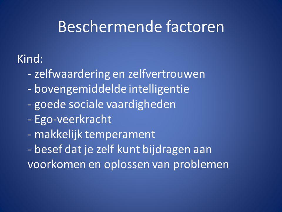 Beschermende factoren Kind: - zelfwaardering en zelfvertrouwen - bovengemiddelde intelligentie - goede sociale vaardigheden - Ego-veerkracht - makkeli