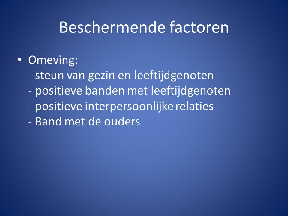 Beschermende factoren Omeving: - steun van gezin en leeftijdgenoten - positieve banden met leeftijdgenoten - positieve interpersoonlijke relaties - Ba