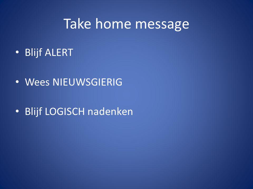 Take home message Blijf ALERT Wees NIEUWSGIERIG Blijf LOGISCH nadenken