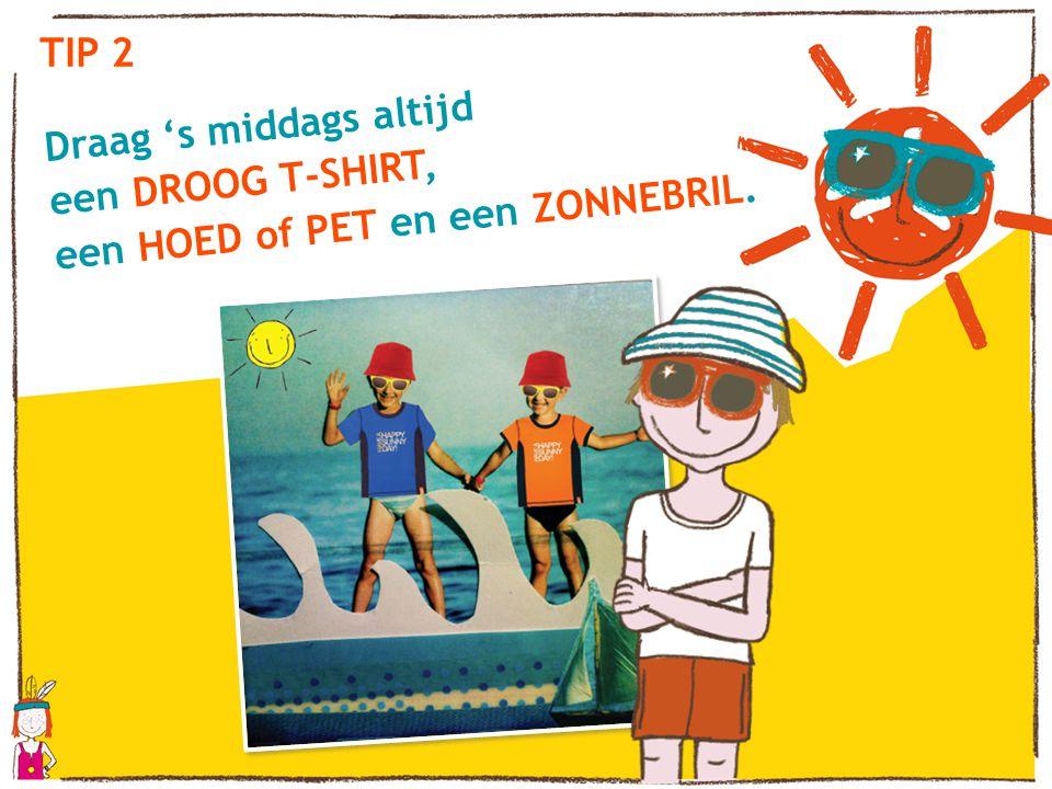 TIP 2 Draag 's middags altijd een DROOG T-SHIRT, een HOED of PET en een ZONNEBRIL.