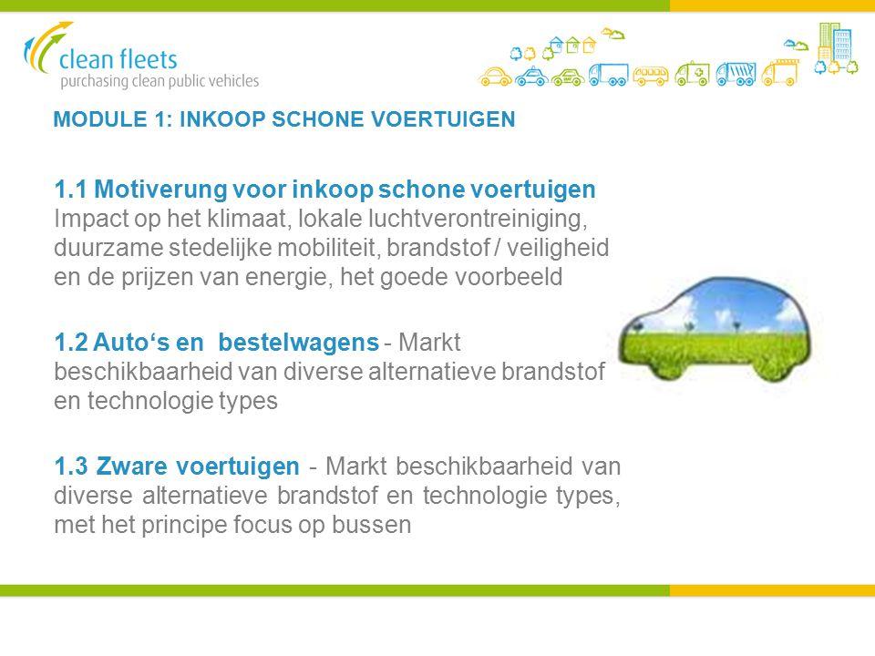 MODULE 1: INKOOP SCHONE VOERTUIGEN 1.1 Motiverung voor inkoop schone voertuigen Impact op het klimaat, lokale luchtverontreiniging, duurzame stedelijke mobiliteit, brandstof / veiligheid en de prijzen van energie, het goede voorbeeld 1.2 Auto's en bestelwagens - Markt beschikbaarheid van diverse alternatieve brandstof en technologie types 1.3 Zware voertuigen - Markt beschikbaarheid van diverse alternatieve brandstof en technologie types, met het principe focus op bussen