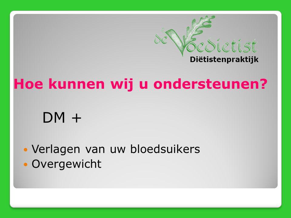 DM + Verlagen van uw bloedsuikers Overgewicht Diëtistenpraktijk Hoe kunnen wij u ondersteunen?