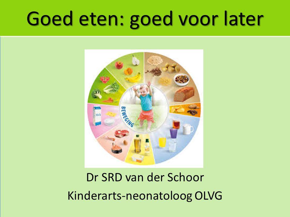 Goed eten: goed voor later Dr SRD van der Schoor Kinderarts-neonatoloog OLVG