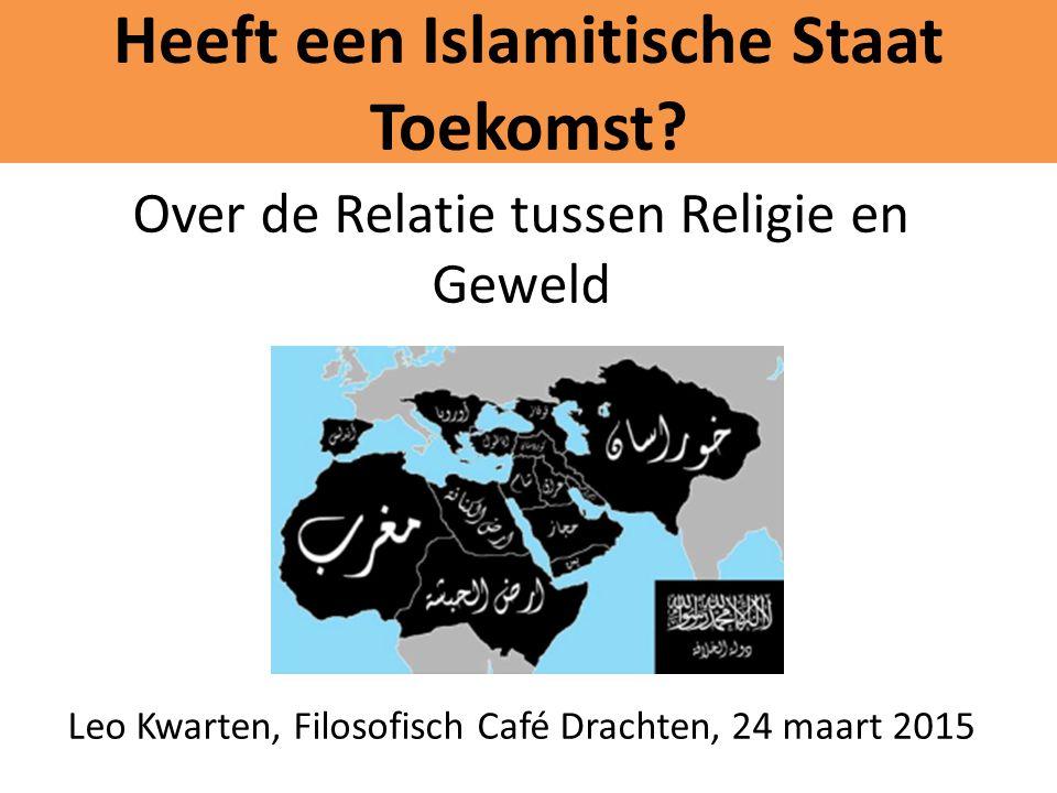 Heeft een Islamitische Staat Toekomst? Over de Relatie tussen Religie en Geweld Leo Kwarten, Filosofisch Café Drachten, 24 maart 2015