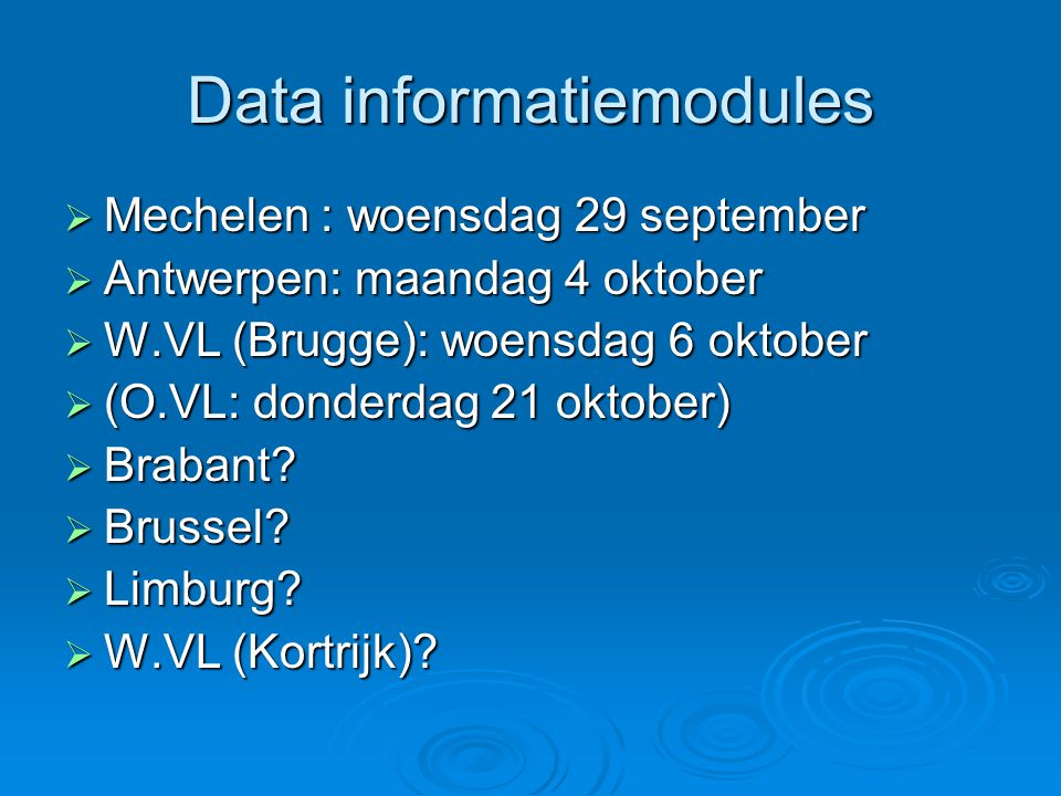 Data informatiemodules  Mechelen : woensdag 29 september  Antwerpen: maandag 4 oktober  W.VL (Brugge): woensdag 6 oktober  (O.VL: donderdag 21 oktober)  Brabant.