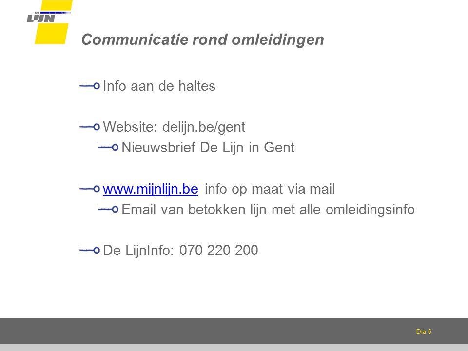 Dia 6 Communicatie rond omleidingen Info aan de haltes Website: delijn.be/gent Nieuwsbrief De Lijn in Gent www.mijnlijn.bewww.mijnlijn.be info op maat via mail Email van betokken lijn met alle omleidingsinfo De LijnInfo: 070 220 200