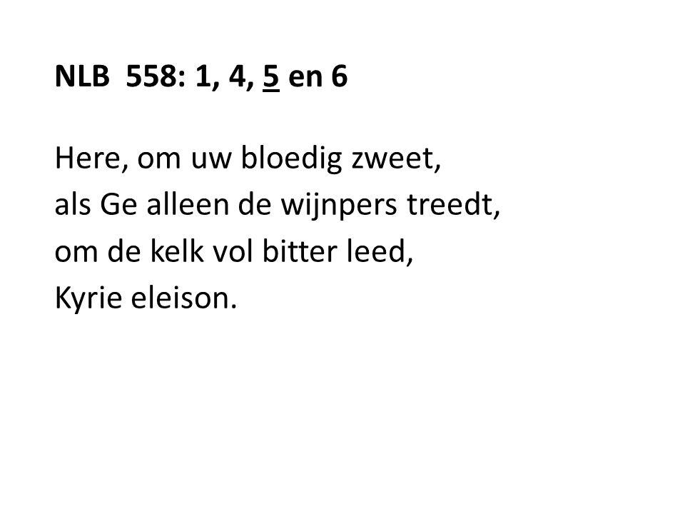 NLB 558: 1, 4, 5 en 6 Here, om uw bloedig zweet, als Ge alleen de wijnpers treedt, om de kelk vol bitter leed, Kyrie eleison.