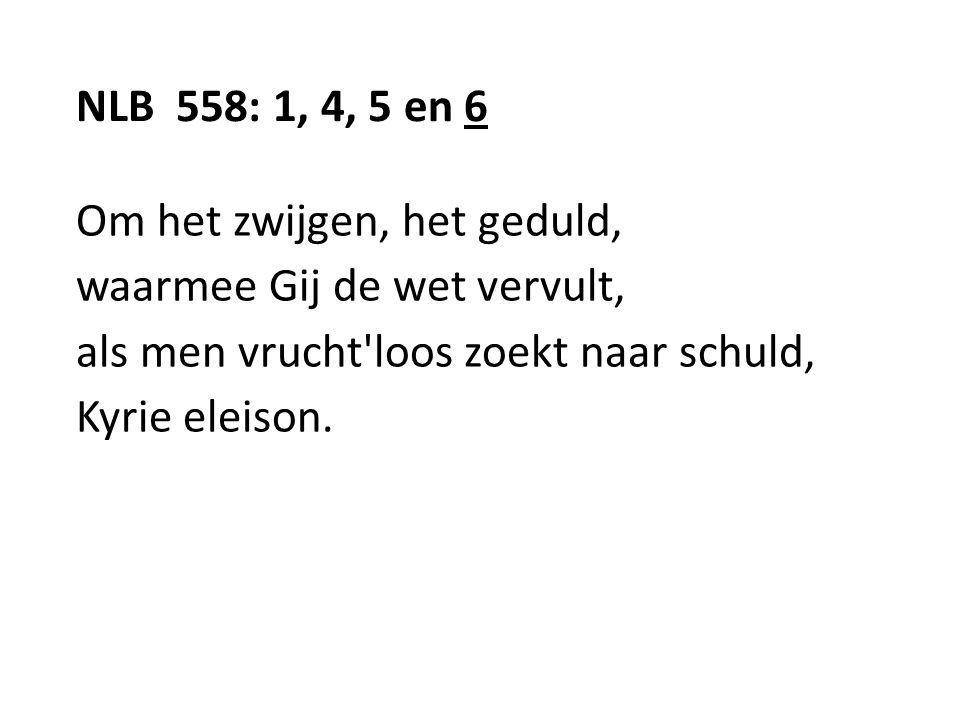 NLB 558: 1, 4, 5 en 6 Om het zwijgen, het geduld, waarmee Gij de wet vervult, als men vrucht'loos zoekt naar schuld, Kyrie eleison.