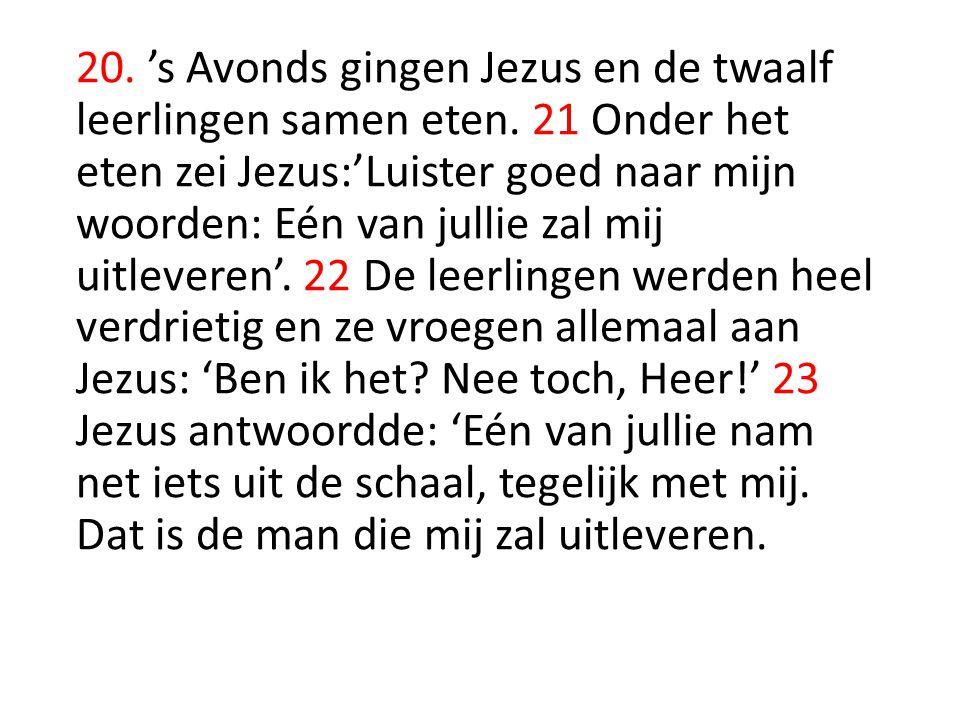 20. 's Avonds gingen Jezus en de twaalf leerlingen samen eten. 21 Onder het eten zei Jezus:'Luister goed naar mijn woorden: Eén van jullie zal mij uit
