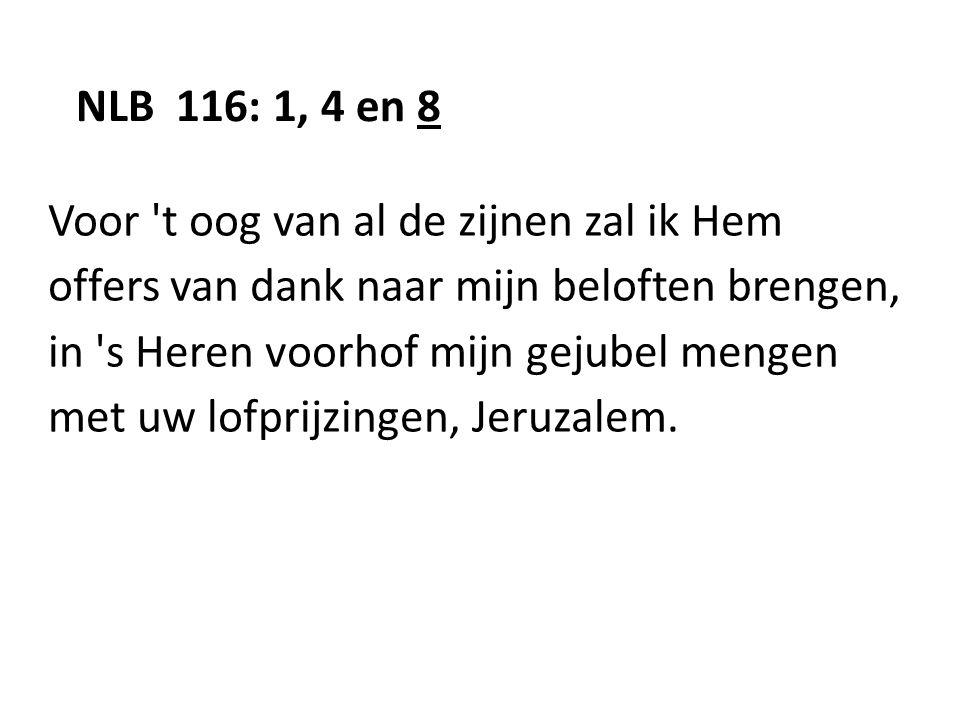 NLB 116: 1, 4 en 8 Voor 't oog van al de zijnen zal ik Hem offers van dank naar mijn beloften brengen, in 's Heren voorhof mijn gejubel mengen met uw