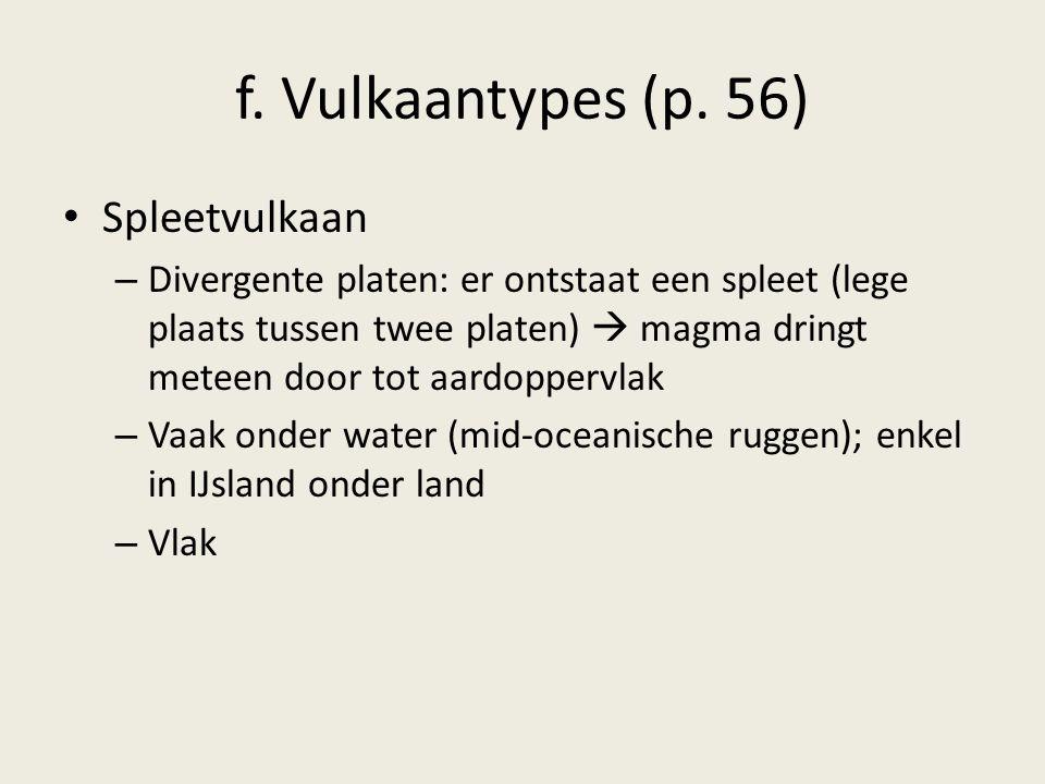 f. Vulkaantypes (p. 56) Spleetvulkaan – Divergente platen: er ontstaat een spleet (lege plaats tussen twee platen)  magma dringt meteen door tot aard