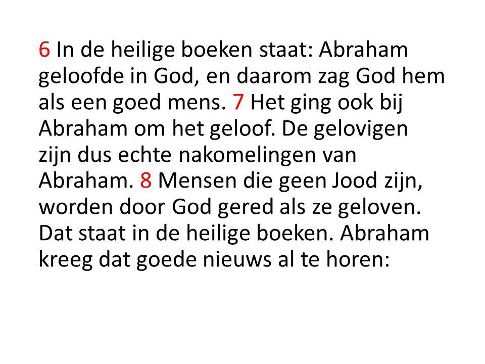 6 In de heilige boeken staat: Abraham geloofde in God, en daarom zag God hem als een goed mens. 7 Het ging ook bij Abraham om het geloof. De gelovigen