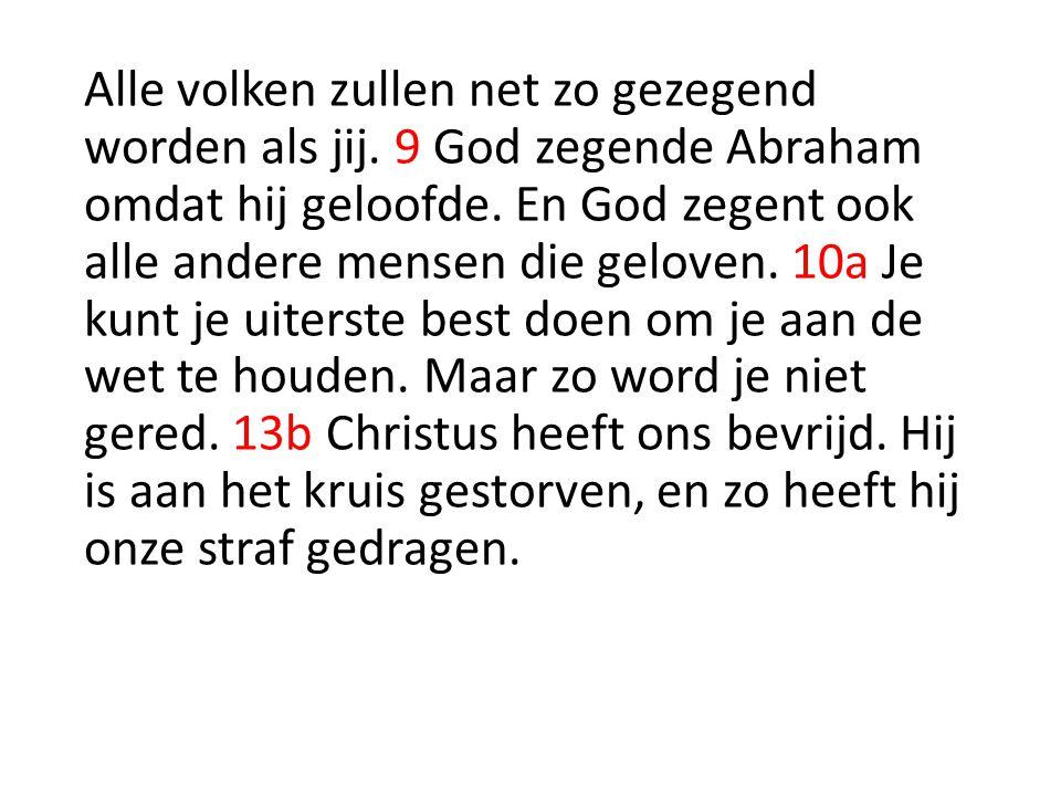 Alle volken zullen net zo gezegend worden als jij. 9 God zegende Abraham omdat hij geloofde. En God zegent ook alle andere mensen die geloven. 10a Je