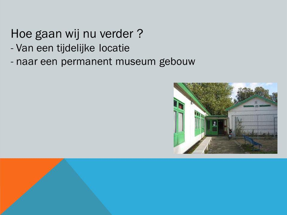 Hoe gaan wij nu verder -Van een tijdelijke locatie -naar een permanent museum gebouw