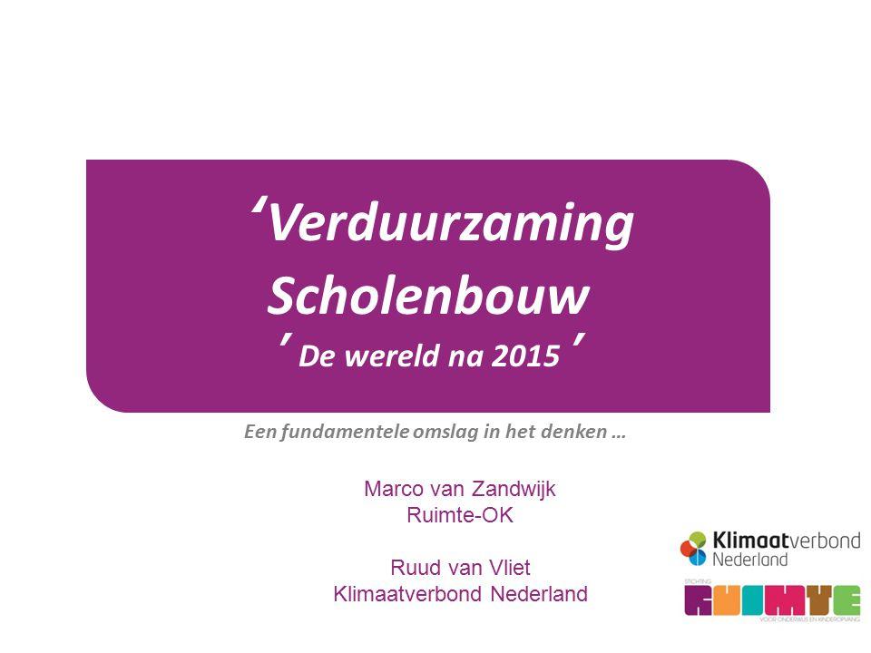 'Verduurzaming Scholenbouw ' De wereld na 2015 ' Een fundamentele omslag in het denken … Marco van Zandwijk Ruimte-OK Ruud van Vliet Klimaatverbond Nederland