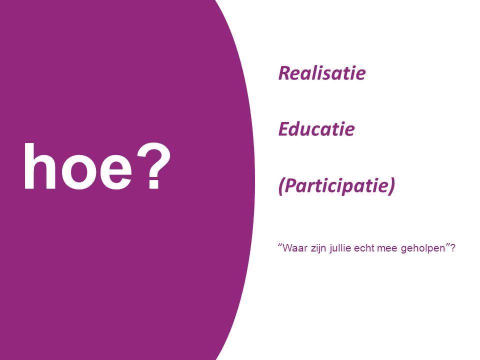 hoe? Realisatie Educatie (Participatie) Waar zijn jullie echt mee geholpen ?