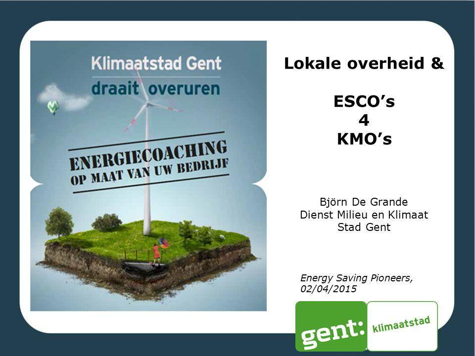 Lokale overheid & ESCO's 4 KMO's Björn De Grande Dienst Milieu en Klimaat Stad Gent Energy Saving Pioneers, 02/04/2015