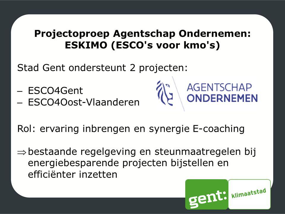 Projectoproep Agentschap Ondernemen: ESKIMO (ESCO's voor kmo's) Stad Gent ondersteunt 2 projecten: – ESCO4Gent – ESCO4Oost-Vlaanderen Rol: ervaring in
