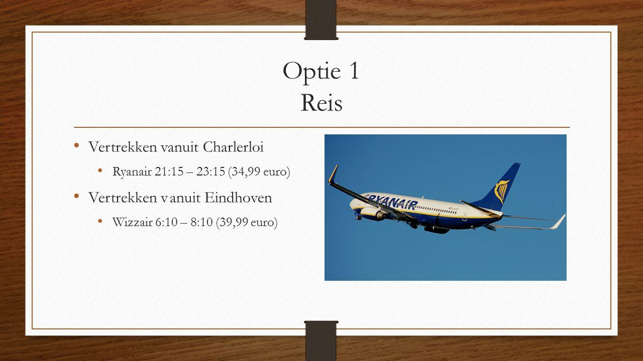 Optie 1 Reis Vertrekken vanuit Charlerloi Ryanair 21:15 – 23:15 (34,99 euro) Vertrekken vanuit Eindhoven Wizzair 6:10 – 8:10 (39,99 euro)
