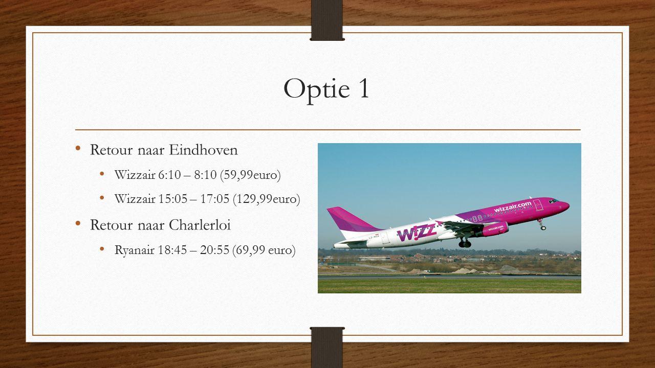 Optie 1 Retour naar Eindhoven Wizzair 6:10 – 8:10 (59,99euro) Wizzair 15:05 – 17:05 (129,99euro) Retour naar Charlerloi Ryanair 18:45 – 20:55 (69,99 euro)