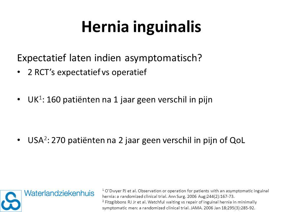 Hernia inguinalis Expectatief laten indien asymptomatisch? 2 RCT's expectatief vs operatief UK 1 : 160 patiënten na 1 jaar geen verschil in pijn USA 2