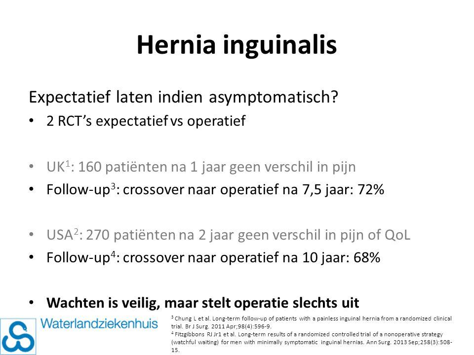 Hernia inguinalis Expectatief laten indien asymptomatisch? 2 RCT's expectatief vs operatief UK 1 : 160 patiënten na 1 jaar geen verschil in pijn Follo