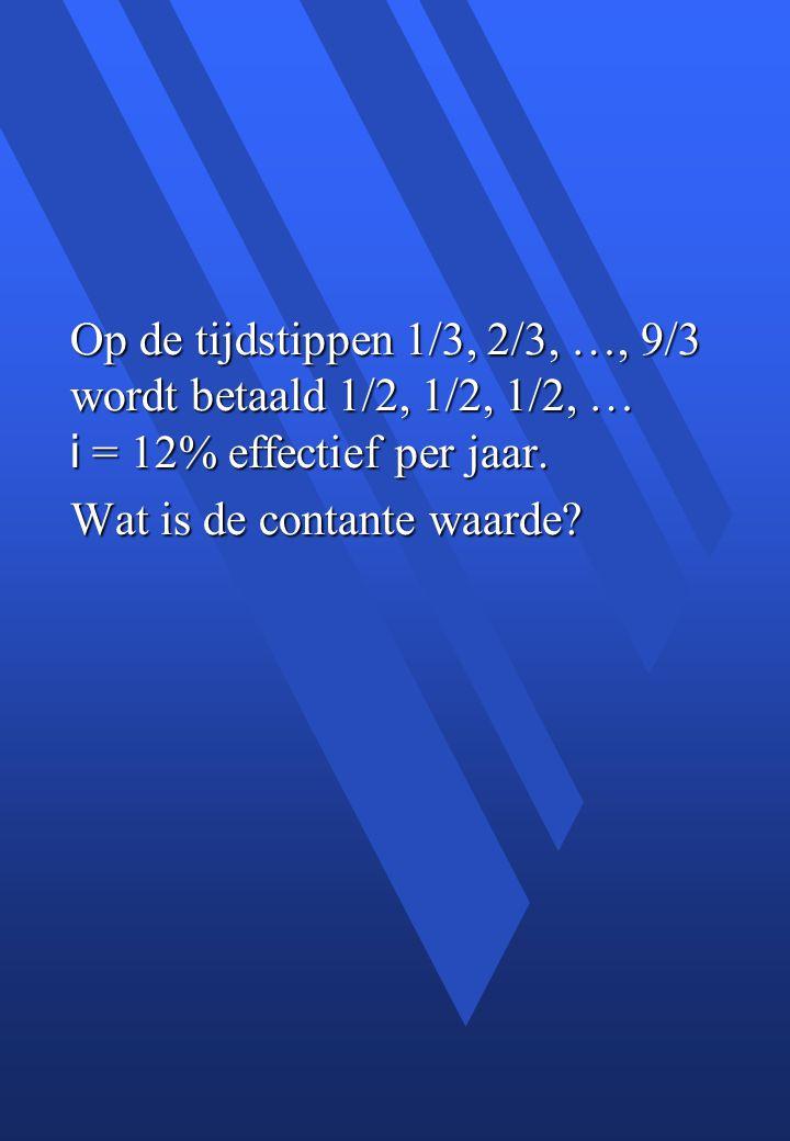 Op de tijdstippen 1/3, 2/3, …, 9/3 wordt betaald 1/2, 1/2, 1/2, … i = 12% effectief per jaar.