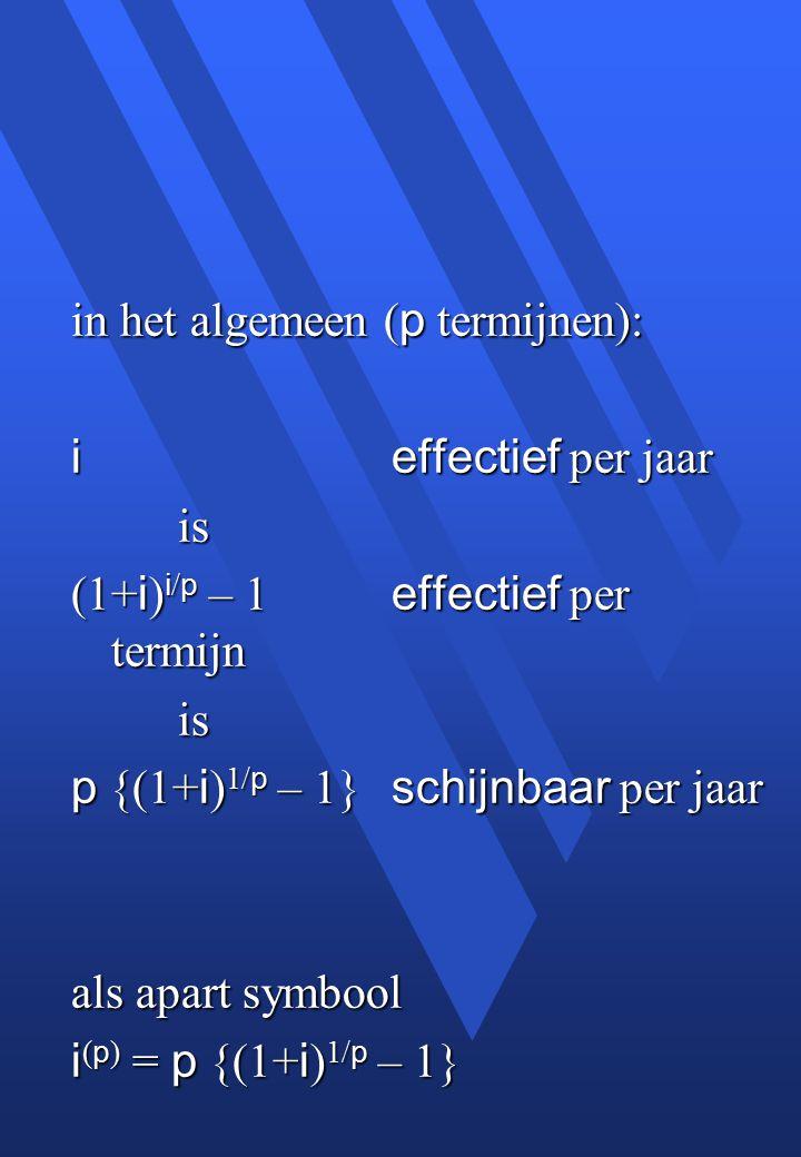 in het algemeen ( p termijnen): ieffectief per jaar is (1+ i ) i / p – 1 effectief per termijn is p {(1+ i ) 1/ p – 1} schijnbaar per jaar als apart symbool i ( p ) = p {(1+ i ) 1/ p – 1}