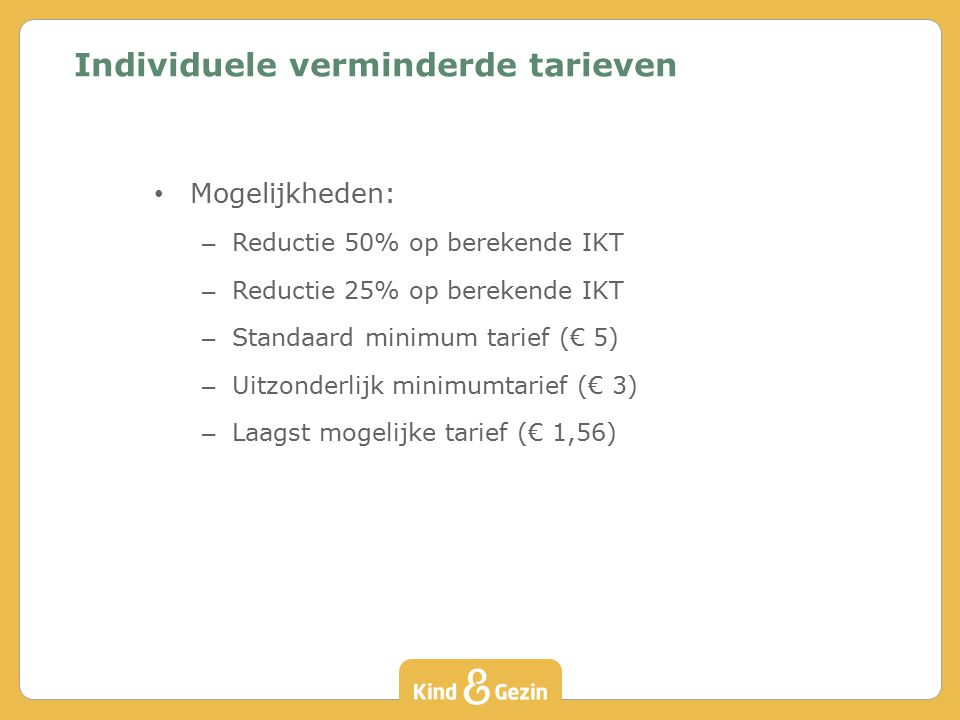 Mogelijkheden: – Reductie 50% op berekende IKT – Reductie 25% op berekende IKT – Standaard minimum tarief (€ 5) – Uitzonderlijk minimumtarief (€ 3) – Laagst mogelijke tarief (€ 1,56) Individuele verminderde tarieven
