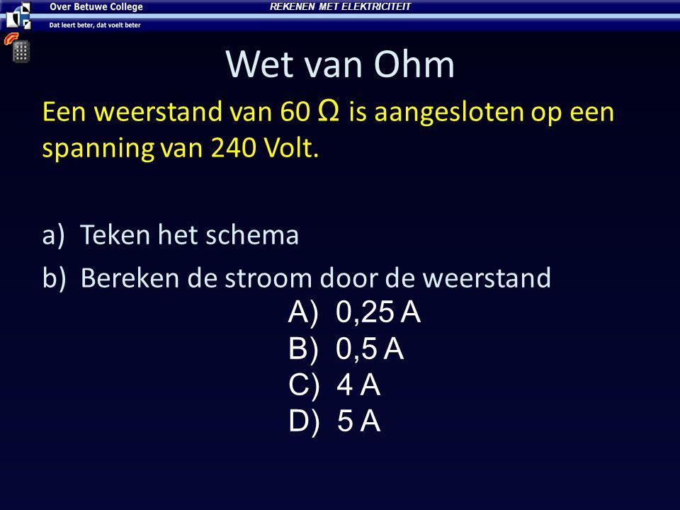 Wet van Ohm Een weerstand van 60 Ω is aangesloten op een spanning van 240 Volt. a)Teken het schema b)Bereken de stroom door de weerstand A) 0,25 A B)