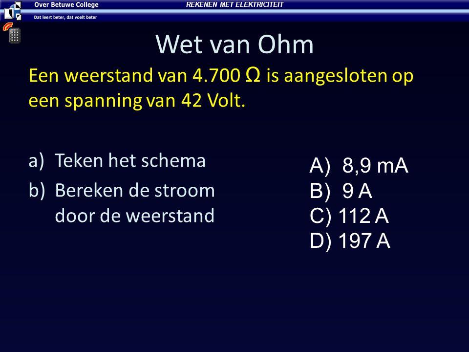 Wet van Ohm Een weerstand van 4.700 Ω is aangesloten op een spanning van 42 Volt. a)Teken het schema b)Bereken de stroom door de weerstand A) 8,9 mA B
