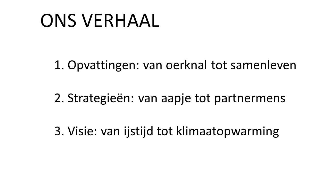 ONS VERHAAL 1. Opvattingen: van oerknal tot samenleven 2. Strategieën: van aapje tot partnermens 3. Visie: van ijstijd tot klimaatopwarming