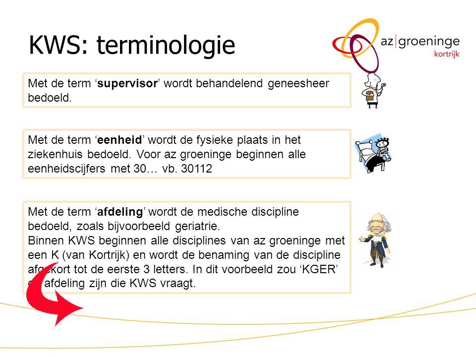 KWS: terminologie Met de term 'supervisor' wordt behandelend geneesheer bedoeld. Met de term 'eenheid' wordt de fysieke plaats in het ziekenhuis bedoe