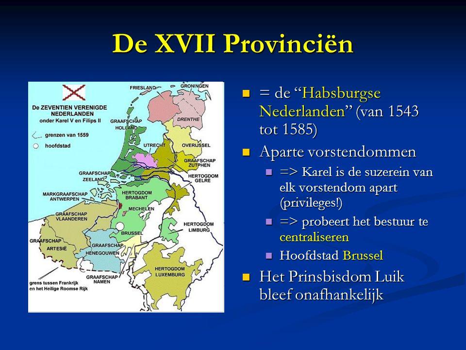 De XVII Provinciën = de Habsburgse Nederlanden (van 1543 tot 1585) Aparte vorstendommen => Karel is de suzerein van elk vorstendom apart (privileges!) => probeert het bestuur te centraliseren Hoofdstad Brussel Het Prinsbisdom Luik bleef onafhankelijk