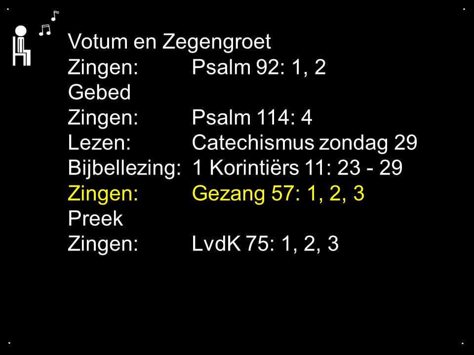 .... Votum en Zegengroet Zingen: Psalm 92: 1, 2 Gebed Zingen: Psalm 114: 4 Lezen: Catechismus zondag 29 Bijbellezing: 1 Korintiërs 11: 23 - 29 Zingen: